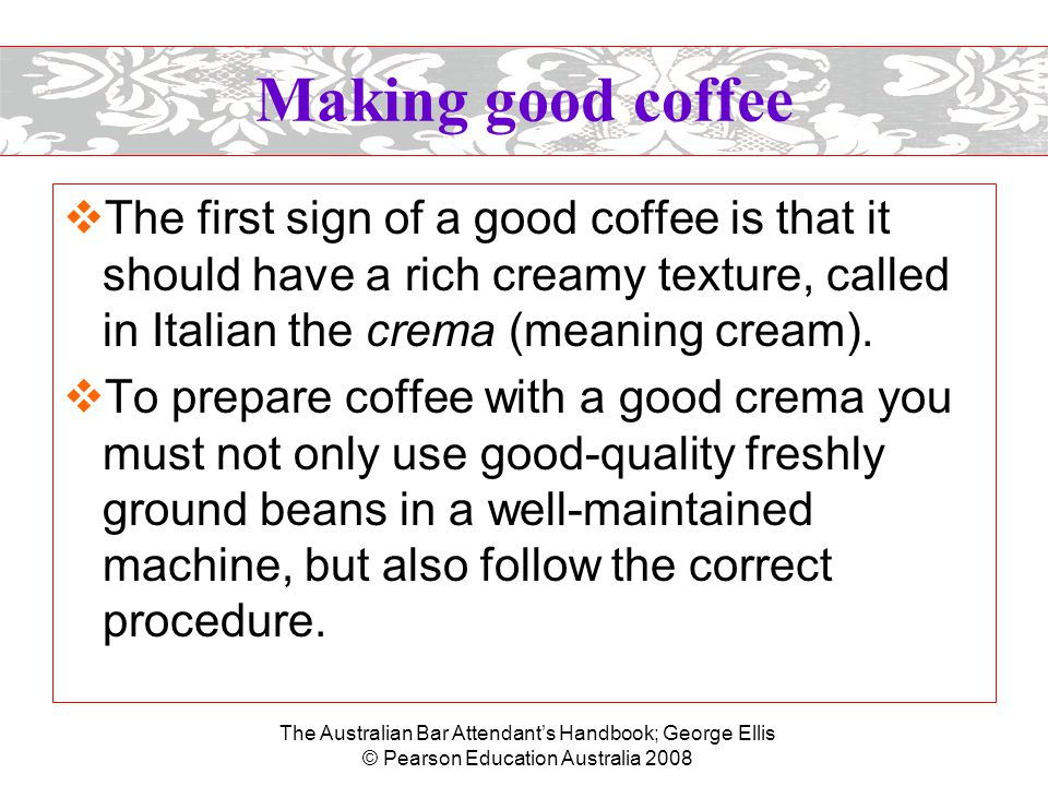 The Australian Bar Attendant's Handbook; George Ellis © Pearson Education Australia 2008 Making good coffee  Preparing the coffee –Select the appropriate filter handle (single or double measure), remembering that two cups of coffee can be made from the same handle.