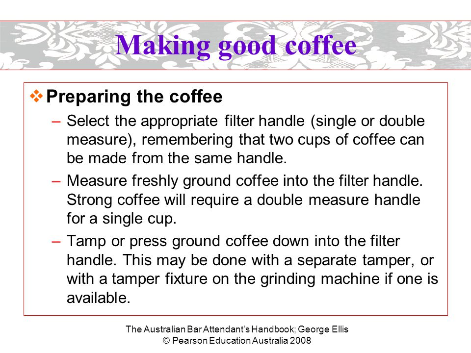 The Australian Bar Attendant's Handbook; George Ellis © Pearson Education Australia 2008 Making good coffee –Insert the filter handle under a group head in the espresso machine.