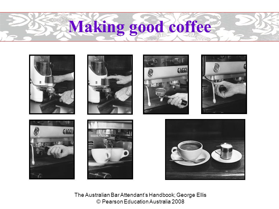 The Australian Bar Attendant's Handbook; George Ellis © Pearson Education Australia 2008 Making good coffee  Preparing the milk –Fill the frothing jug with the required amount of cold milk.