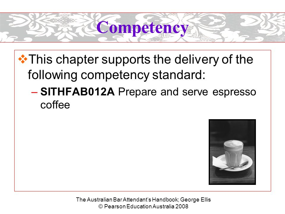 The Australian Bar Attendant's Handbook; George Ellis © Pearson Education Australia 2008 Coffee  Coffee is made from the roasted and ground beans (seeds) of the coffee bush, which are mixed by various methods of infusion or decoction into boiling water; this is then strained to remove the sediment.