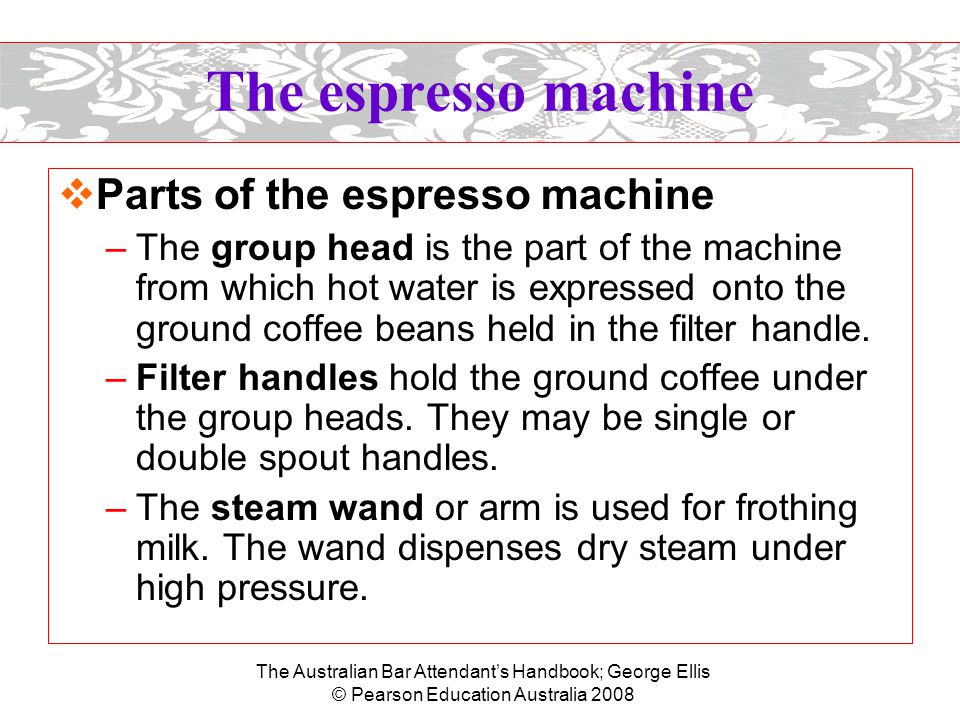 The Australian Bar Attendant's Handbook; George Ellis © Pearson Education Australia 2008 The espresso machine –Automatic machines have a press-button pad with options for single or double cup fills, while semiautomatic machines simply have an on/off switch for controlling the coffee level.