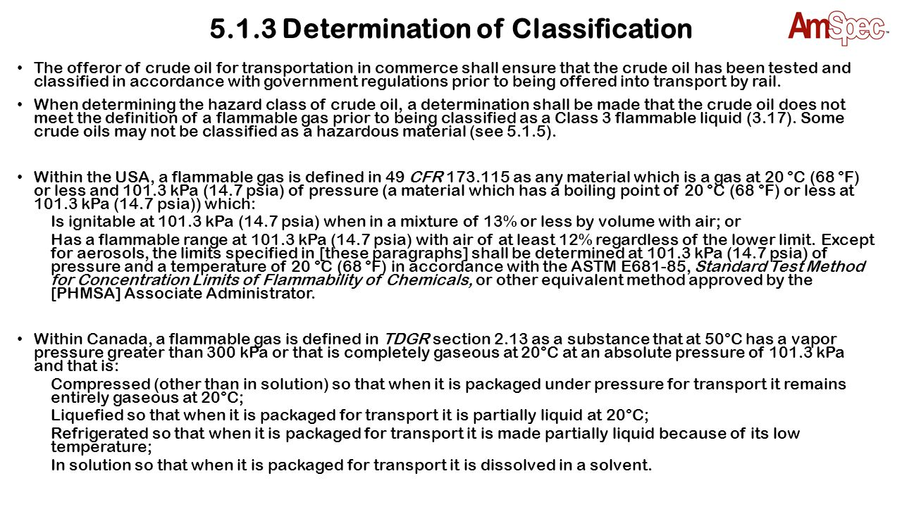 5.1.4 Assignment of Packing Group (PG) Once crude oil is classified as a flammable liquid (Class 3) (3.17) and prior to being offered for transportation by rail in rail tank cars, the flash point and initial boiling point shall be determined to establish the PG (3.21).
