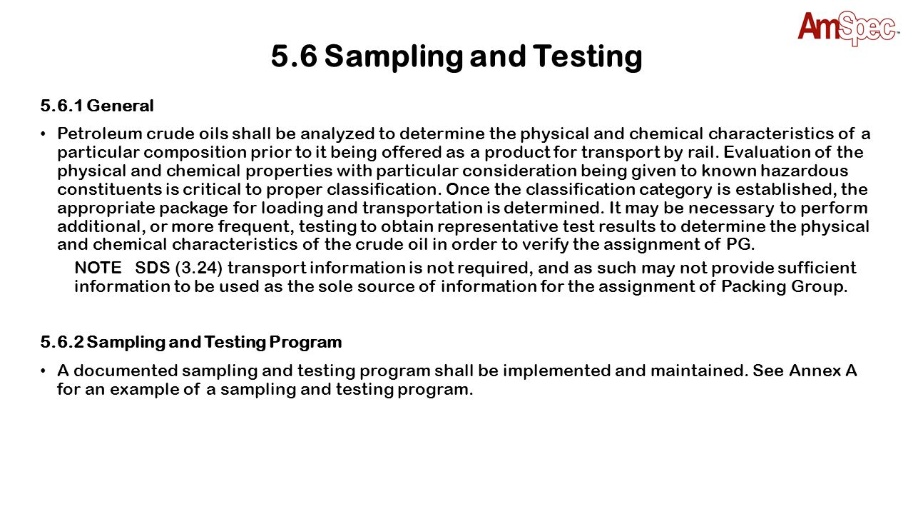 5.6.3 Initial Testing for Assignment of Packing Group 5.6.3.1 General Prior to being offered and transported by rail tank car, the offeror shall obtain in accordance with API MPMS Ch.
