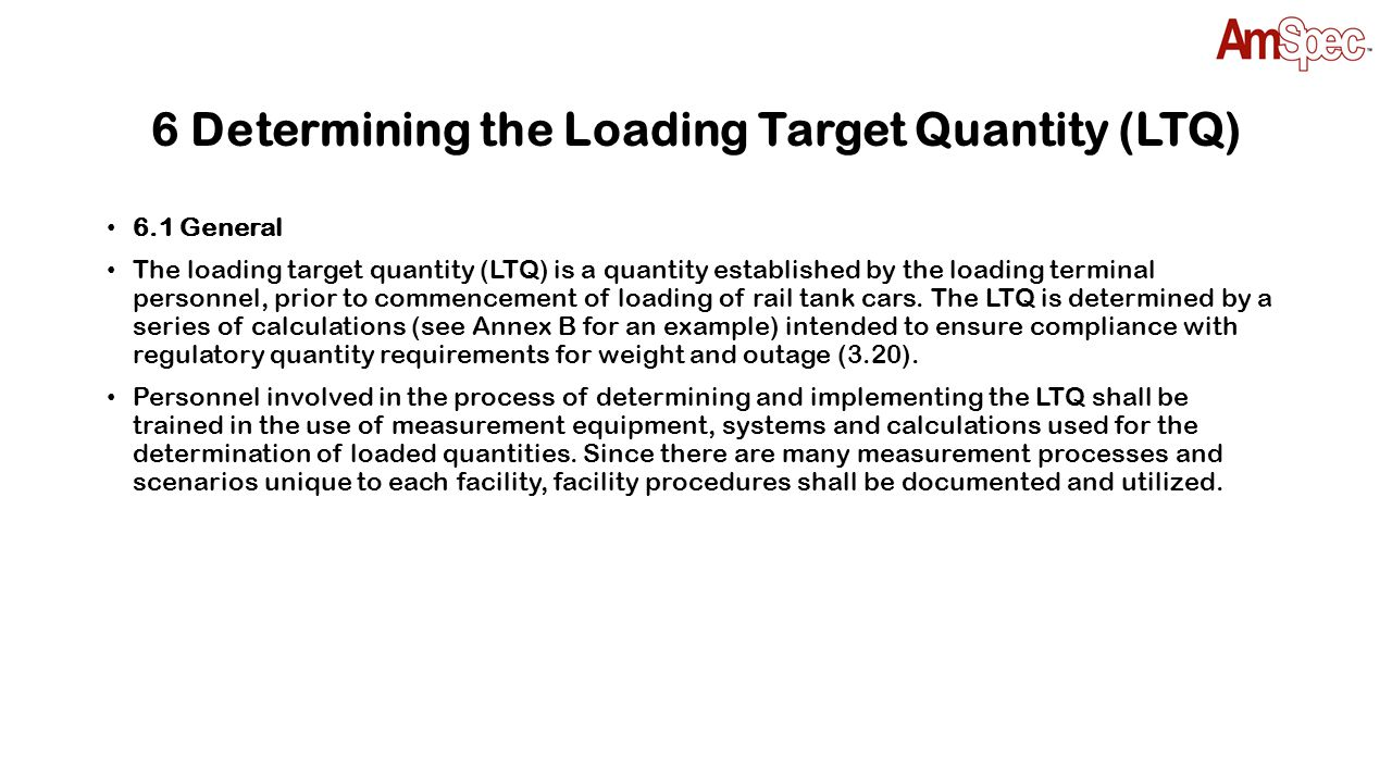 6.2 Volumetric or Weight Loading Target Quantity (LTQ) 6.2.1 Volumetric Limitation The total volume calculated, based on the reference temperature given in Table 5, to be loaded into the rail tank car shall not exceed a volume equivalent to an outage (3.20) of 1 % at the relevant reference temperature of the rail tank car shell full capacity.