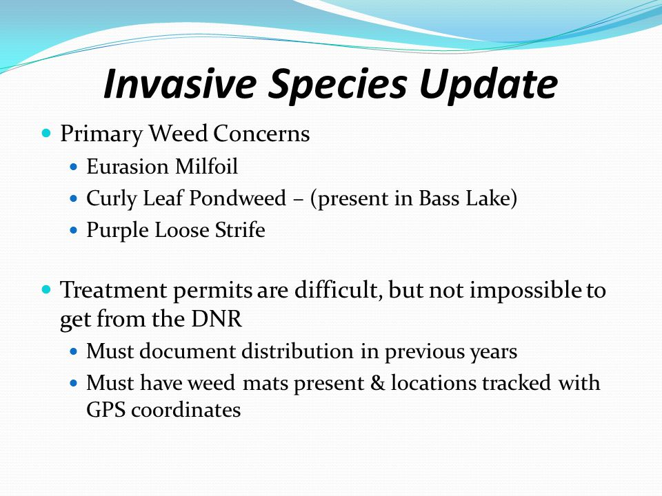 Sequence of Events Lake Vegetation Management Plan must be in place along with goals for invasive specie management (especially if you want to treat more than 15% of the lake) Point Intercept Study during the year prior to treatment – done by independent contractor Delineation study during the year just prior to treatment – includes GPS way points to mark treatment locations, also done by independent contractor Application submitted to DNR for treatment application.