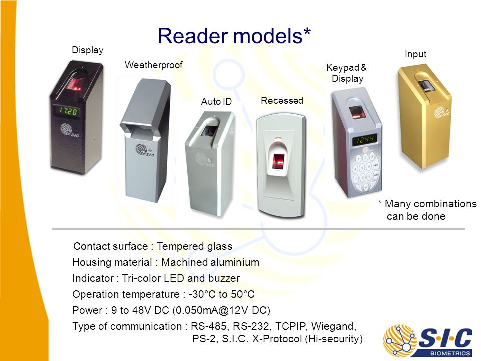 Reader models* Contact surface : Tempered glass Housing material : Machined aluminium Indicator : Tri-color LED and buzzer Operation temperature : -30°C to 50°C Power : 9 to 48V DC (0.050mA@12V DC) Type of communication : RS-485, RS-232, TCPIP, Wiegand, PS-2, S.I.C.