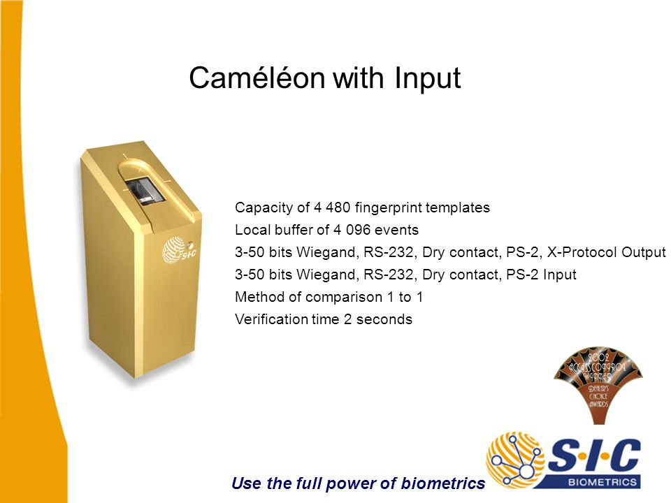 Caméléon with Input Capacity of 4 480 fingerprint templates Local buffer of 4 096 events 3-50 bits Wiegand, RS-232, Dry contact, PS-2 Input Method of comparison 1 to 1 Verification time 2 seconds Use the full power of biometrics 3-50 bits Wiegand, RS-232, Dry contact, PS-2, X-Protocol Output