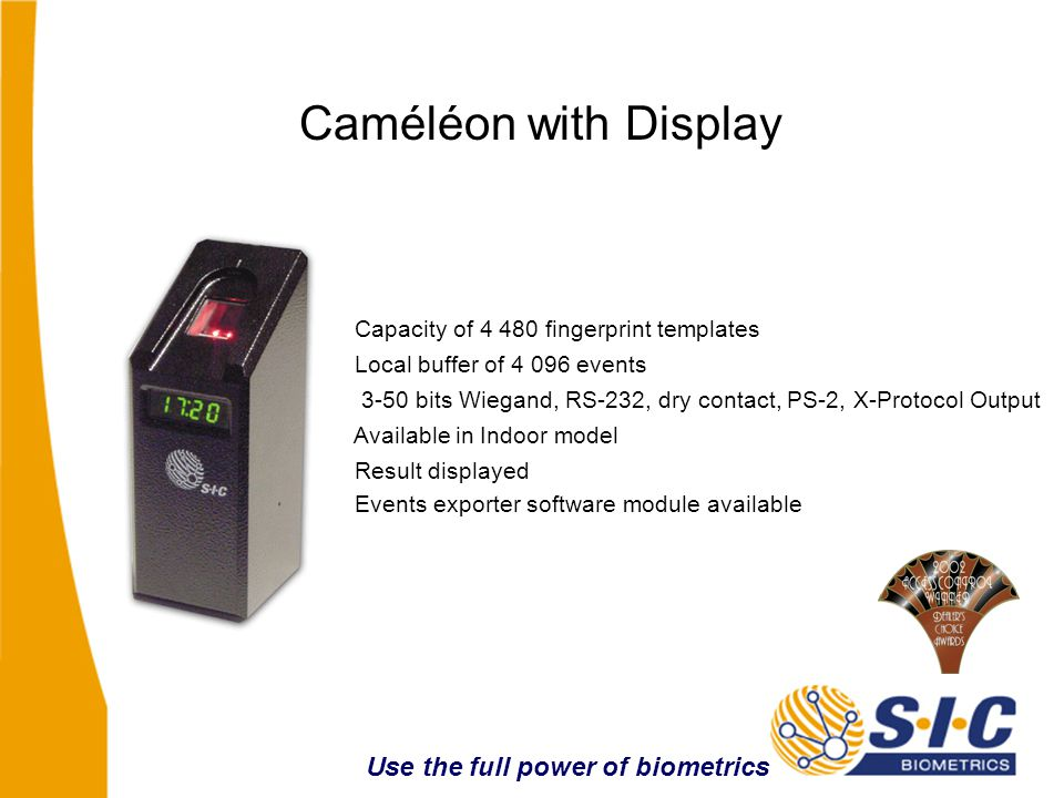 Capacity of 4 480 fingerprint templates Local buffer of 4 096 events Available in Indoor model Result displayed Caméléon with Display Events exporter software module available Use the full power of biometrics 3-50 bits Wiegand, RS-232, dry contact, PS-2, X-Protocol Output