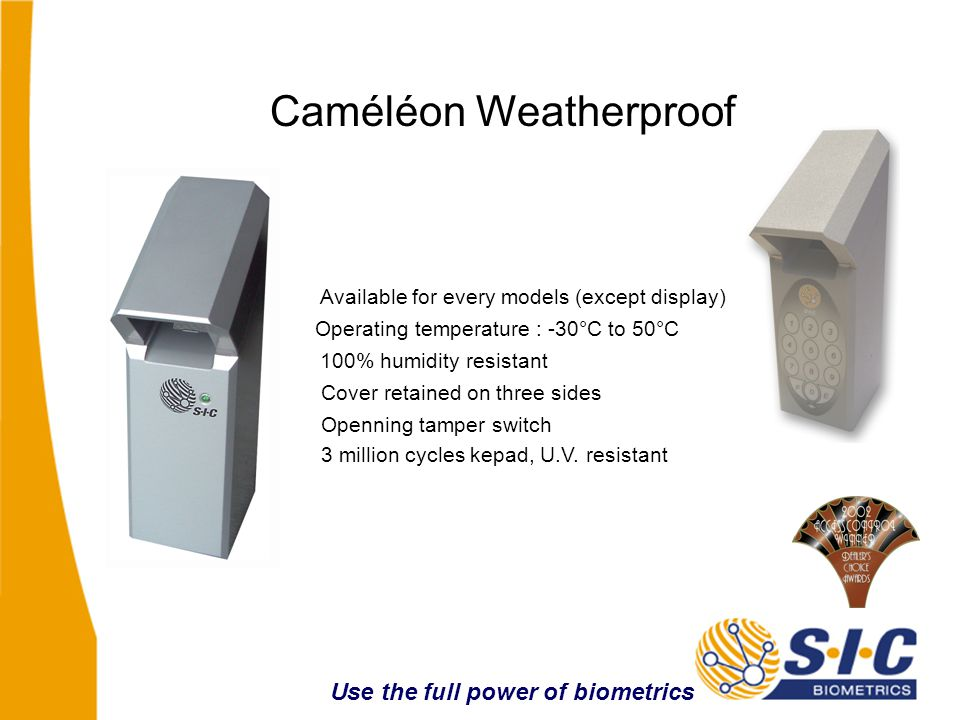 Available for every models (except display) Operating temperature : -30°C to 50°C Cover retained on three sides Openning tamper switch Caméléon Weatherproof 3 million cycles kepad, U.V.