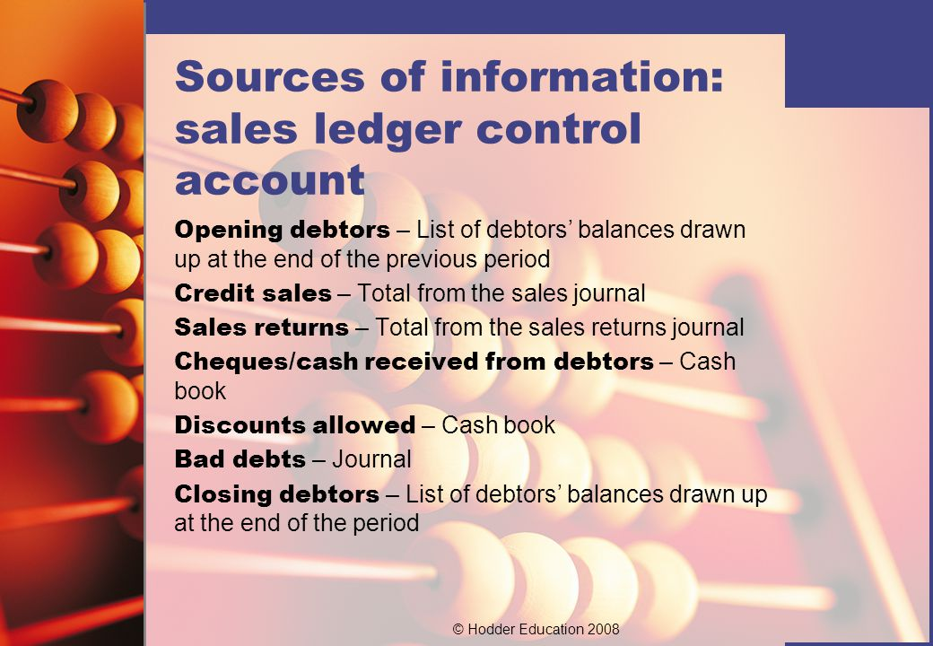 © Hodder Education 2008 Sources of information: purchases ledger control account Opening creditors – List of creditors' balances drawn up at the end of the previous period.