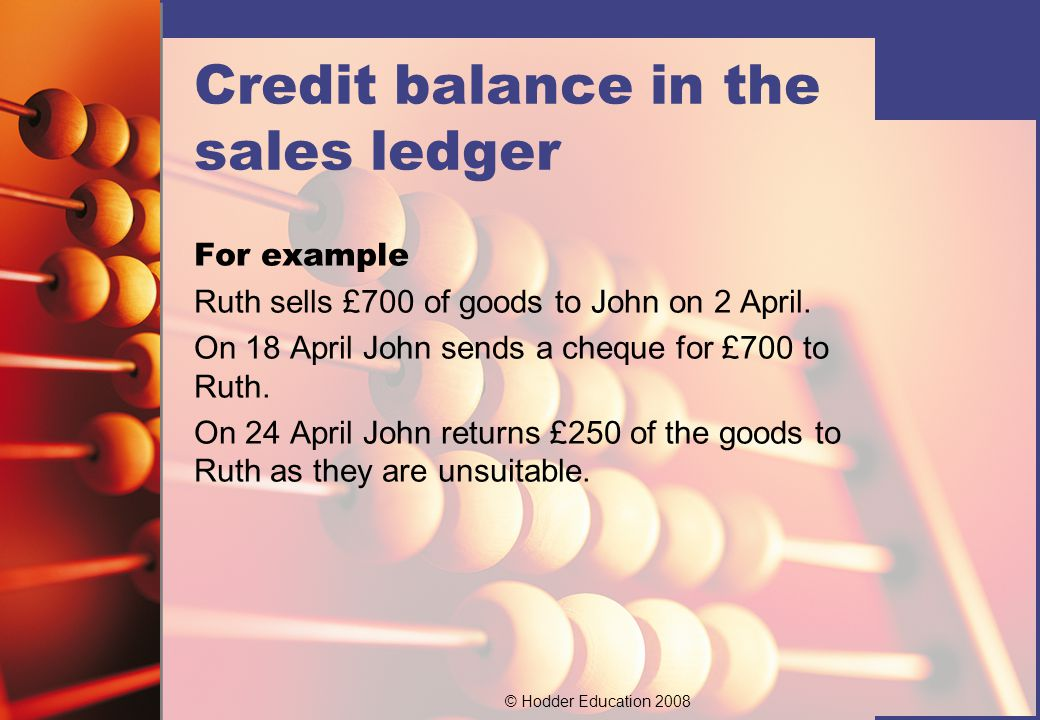 © Hodder Education 2008 John's account ££ Sales700Bank700 Balance c/d250Sales returns250 950 Balance b/d250 We can see therefore that John now has a credit balance on his account.