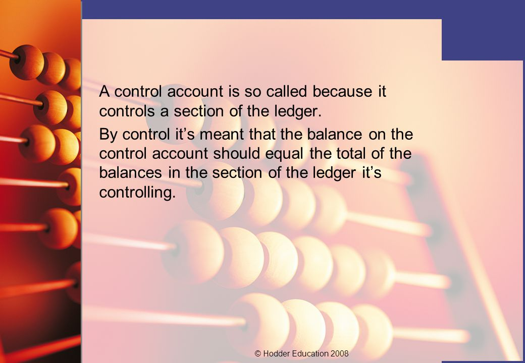 © Hodder Education 2008 Examples of control accounts include: The sales ledger control account, which summarises the individual customer accounts, i.e.