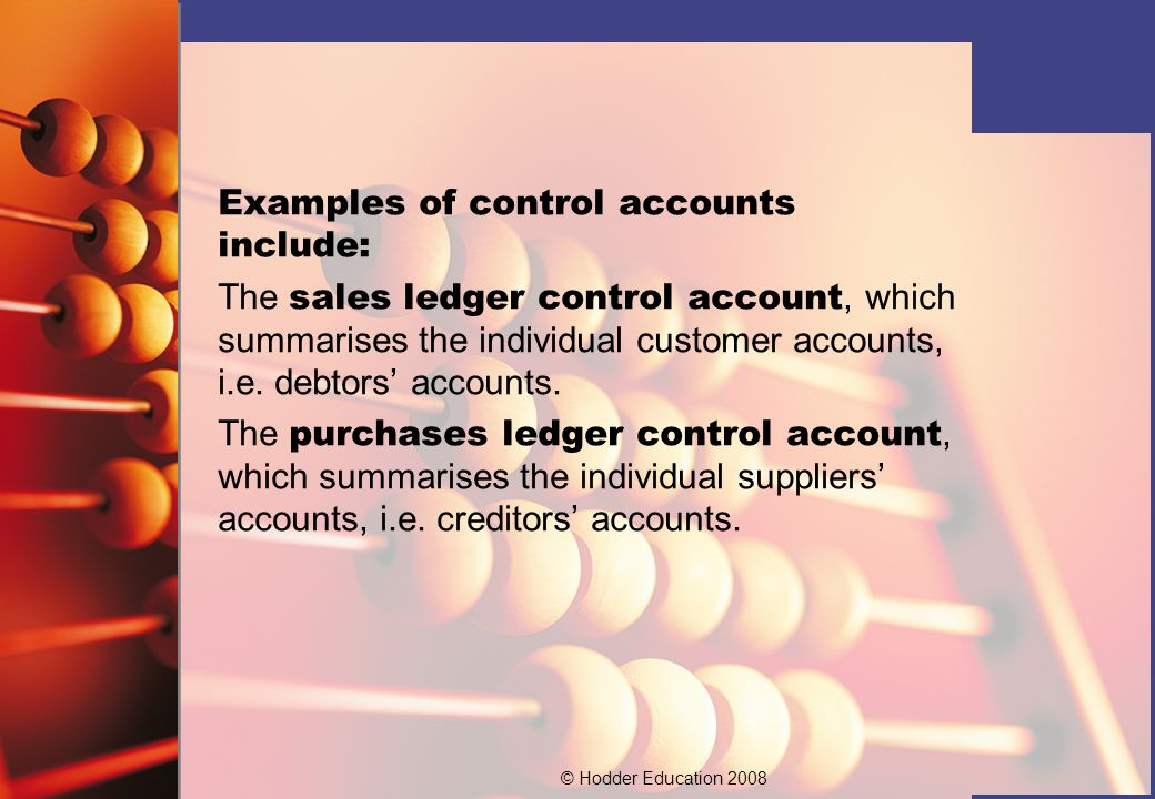 © Hodder Education 2008 Where a business operates control accounts, the control account forms part of the double- entry system.
