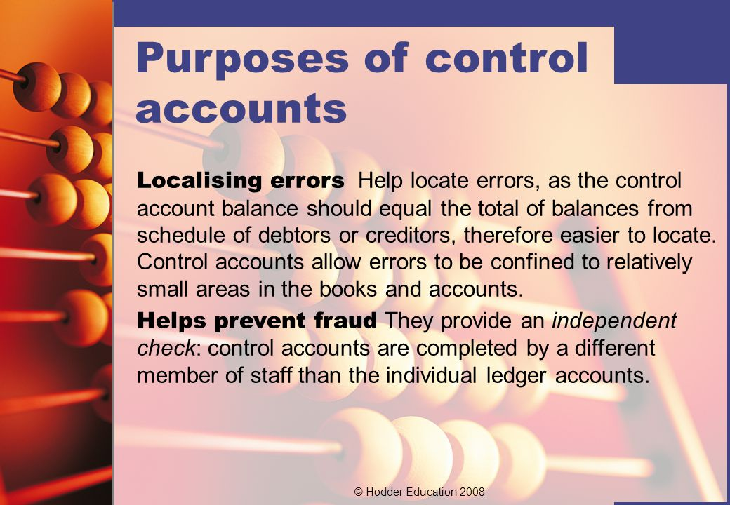 © Hodder Education 2008 Calculating debtors' and creditors' totals The total amount owed by debtors and owed to creditors, can be determined relatively quickly if control accounts are used.