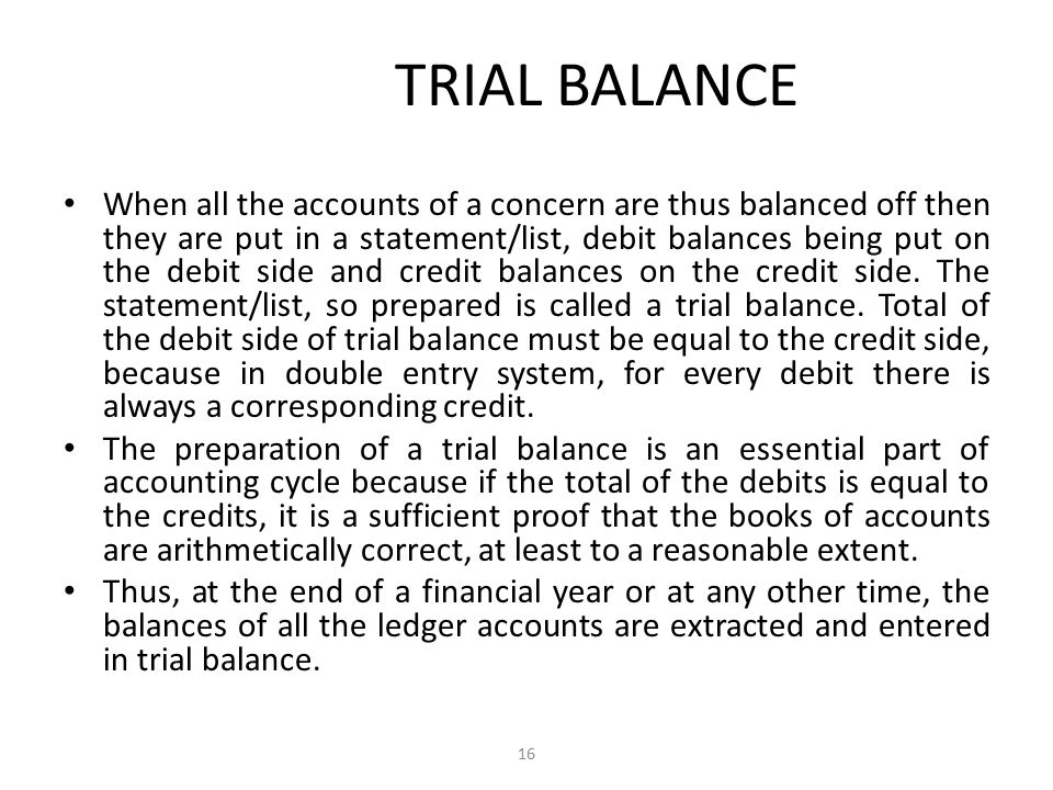 Trial Balance The Substance of Accountancy defines, Trial Balance is a statement containing the balances of all ledger accounts, as at any given date, arranged in the form of debit and credit columns, placed side by side and prepared with the object of checking the arithmetical accuracy of ledger posting. — M.S.