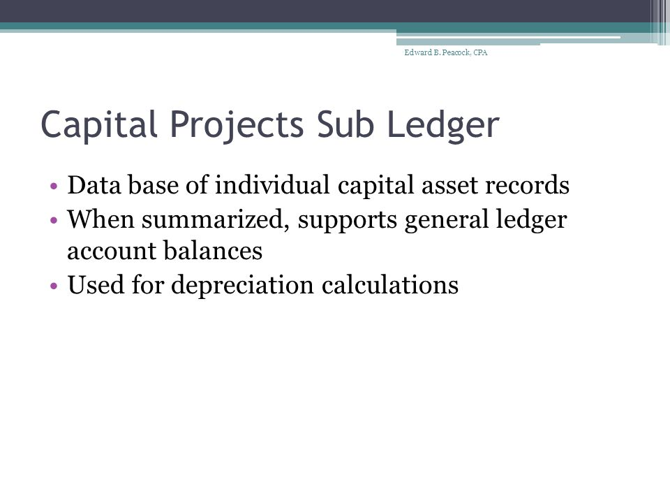 Capital Projects General Ledger (GL) GL account balances are supported by capital projects sub ledger Result - display information on capital assets by major asset class either on face of the financials or in the Notes Separate display for: ▫Capital assets that are not being depreciated (land) ▫Capital assets that are being depreciated (buildings, equipment, etc) Edward B.