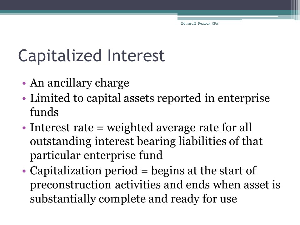 Capitalized Interest Non-externally restricted tax-exempt debt (does not warrant offsetting interest expense against interest earnings) $4M Bonds @ 5% Average accumulated expenditures = $600K Capitalized interest = $600K x 5% = $30,000 Accrued interest = $4M x 5% = $200,000 Edward B.