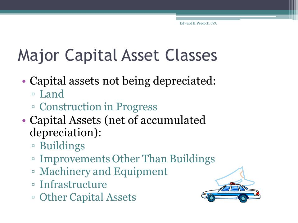 Capital Assets on Statement of Net Assets Exceed by far the amounts reported for all other types of assets combined Found only on financial statements prepared using the economic resources measurement focus and the full accrual basis of accounting (Statement of Net Assets) Are not financial assets, and are therefore not found in financial statements of governmental funds Edward B.
