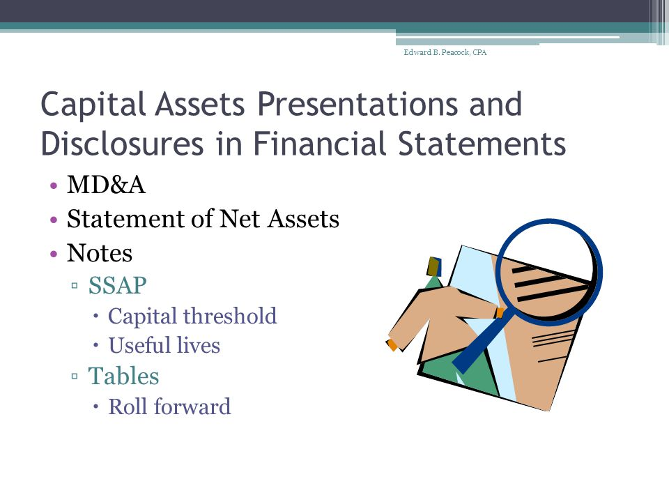 Audit Schedules Reconciliation of Capital Outlay to total Expenditures within a Fund ▫Identifies items to be capitalized (capital outlay) ▫Total capital outlay agrees to capital asset additions on capital assets roll forward schedules Capital Assets Roll Forward ▫Beginning balances ▫Additions ▫Disposals ▫Ending Balances Edward B.