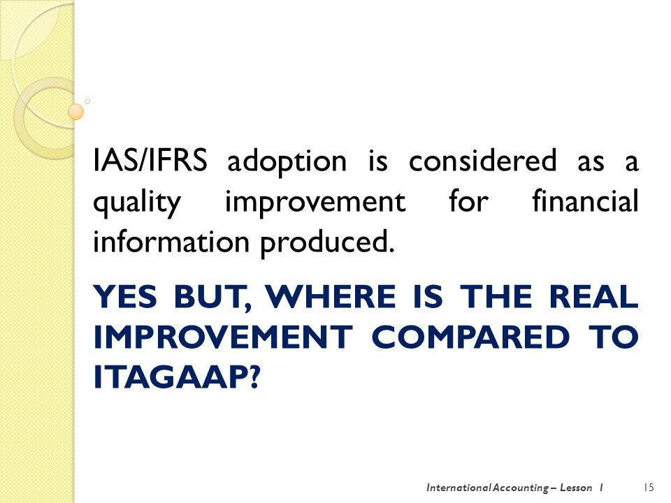 16International Accounting – Lesson 1 IAS/IFRS adoption is considered as a quality improvement, BUT some discussions are still in place.