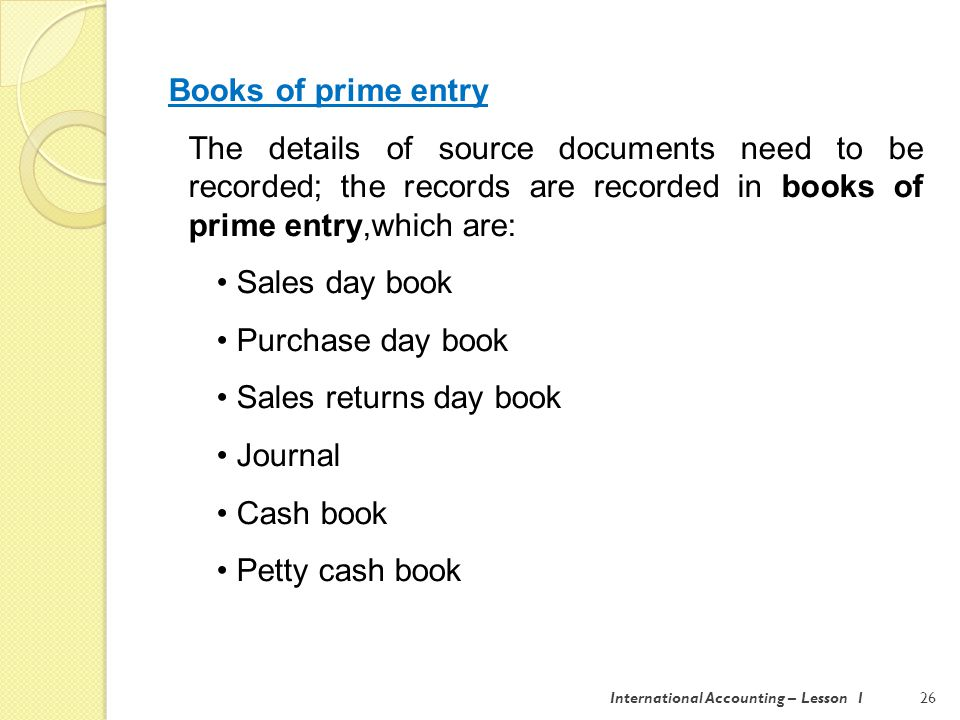 International Accounting – Lesson 127 Sales day book: for credit sales Purchase day book: for credit purchases Sales returns day book: for credit notes raised Purchase returns day book: for credit notes received from suppliers Journal: for transaction which are not recorded in any of the other books of prime entry