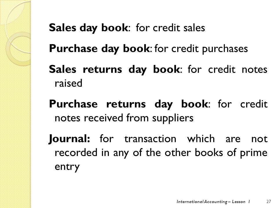 International Accounting – Lesson 128 Cash book: for cash receipts and payments It records all transaction that go through the bank account.
