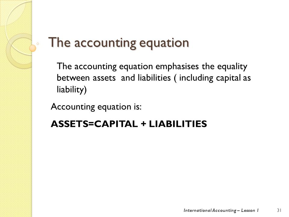 The accounting equation 32International Accounting – Lesson 1 Liabilities are trade accounts payable; A payable is a person to whom a business owes money Trade account payable are debts arising from the purchase of material,components or goods for resale Assets are trade accounts receivable