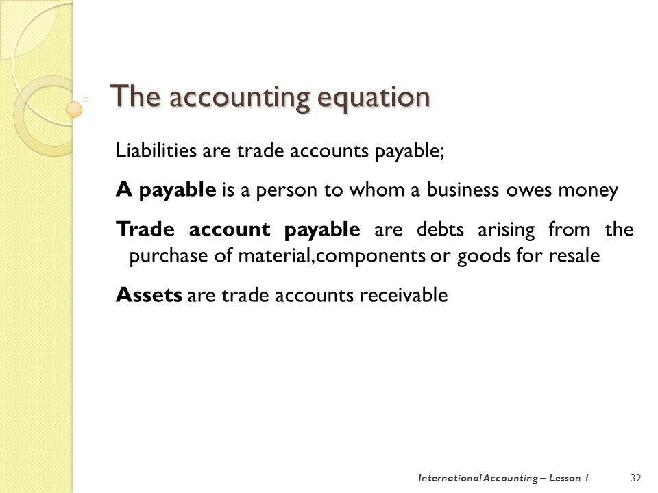 The accounting equation 33International Accounting – Lesson 1 Drawings are amount of money taken out of a business by its owner