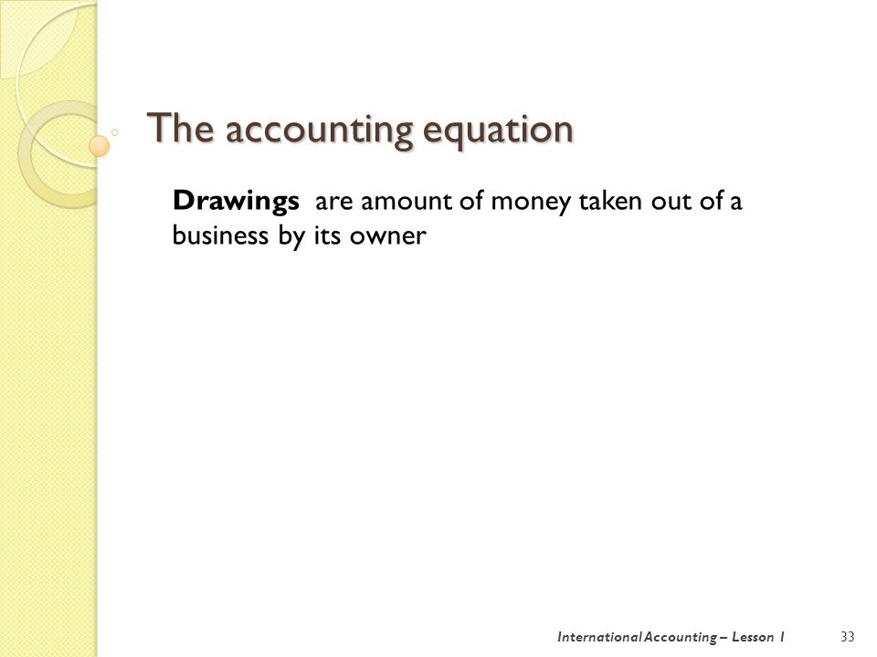 The accounting equation 34International Accounting – Lesson 1 Matching convention revenue earned is matched with the expenses incurred in earning it.