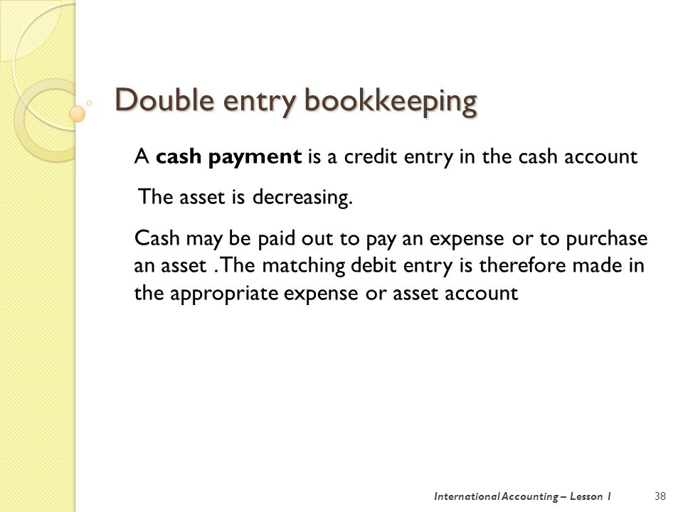 Double entry bookkeeping 39International Accounting – Lesson 1 A cash receipt is a debit entry in a cash account.
