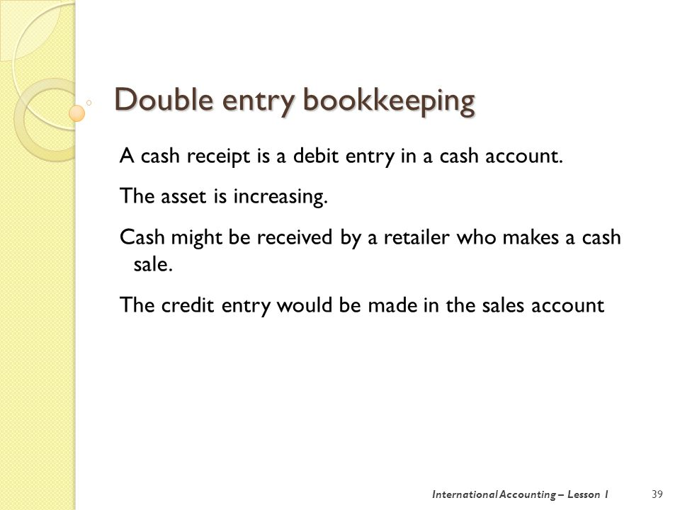 The rules of double entry bookeeping 40International Accounting – Lesson 1 In terms of T accounts: ASSET LIABILITY CAPITAL DEBIT $ CREDIT $ DEBIT $ CREDIT $ DEBIT $ CREDIT $ Increase Decrease Decrease Increase Decrease Increase For income and expenses, think about profit.