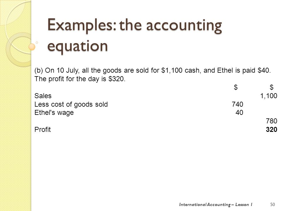 Examples: the accounting equation 51 Assets = Capital + Liabilities Stall 1,800 At beginning of 10 July 2,570 Goods 0 Profits earned on 10 July 320 Cash (30+ 1,100 – 40) 1,090 2,890 2,890 + 0 International Accounting – Lesson 1