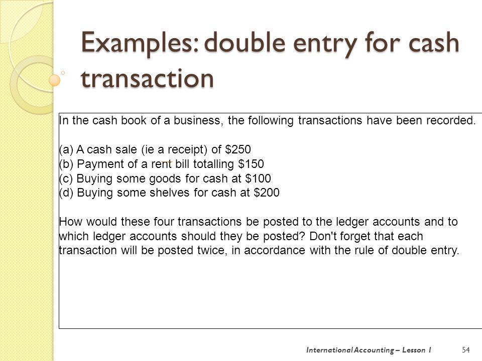 Examples: double entry for cash transaction 55 (a) The two sides of the transaction are: (i) Cash is received (debit entry in the cash at bank account).