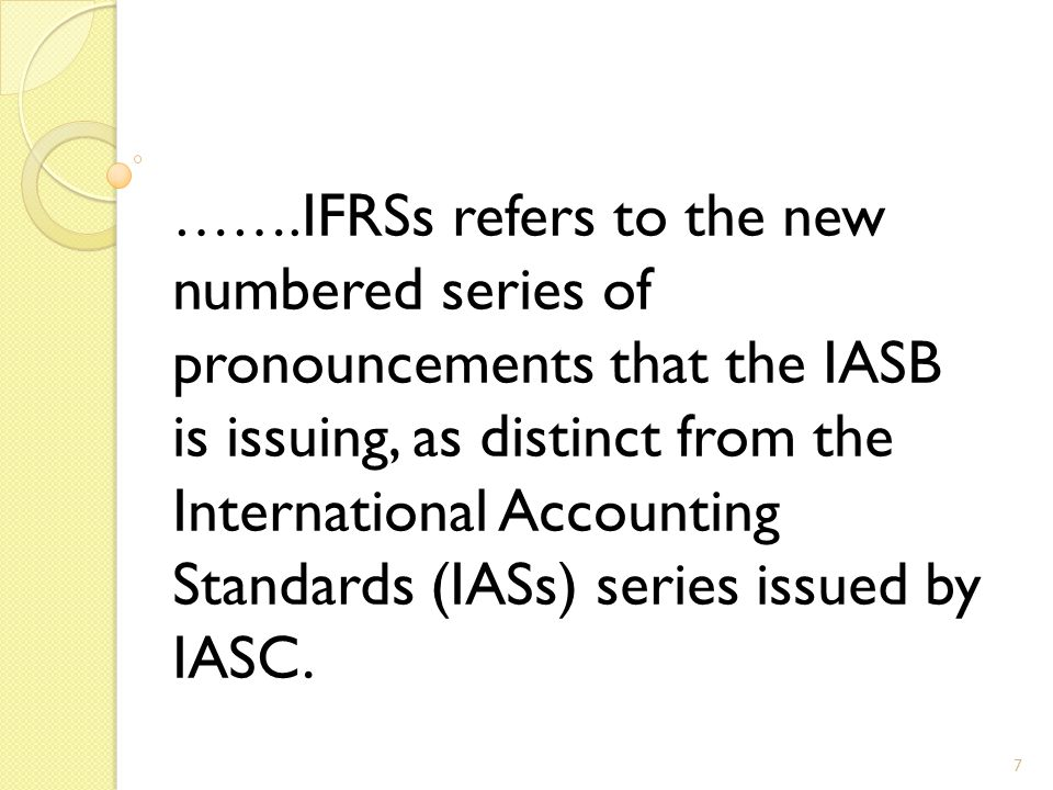 8 …….Broader definition IFRSs refers to the entire body of IASB pronouncements, including standards and interpretations approved by the IASB and IASs and SIC (Standing Interpretation Commission) interpretations approved by the predecessor International Accounting Standards Committee.