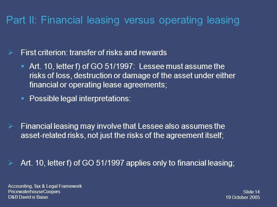 Accounting, Tax & Legal Framework PricewaterhouseCoopers D&B David si Baias Slide 15 19 October 2005  Second criterion: transfer of title at the end of the lease term  Does the option to buy the asset exist under any form of leasing.