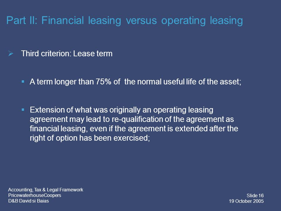 Accounting, Tax & Legal Framework PricewaterhouseCoopers D&B David si Baias Slide 17 19 October 2005 Conclusions:  There are unclear aspects as regards the difference between financial leasing and operating leasing;  Distinguishing between financial and operating leasing is primarily important in terms of the applicable tax and accounting treatment, and secondly from a legal perspective; Part II: Financial leasing versus operating leasing
