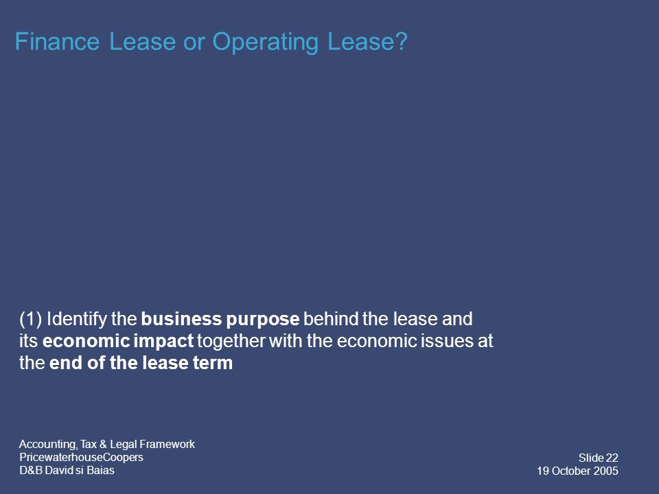 Accounting, Tax & Legal Framework PricewaterhouseCoopers D&B David si Baias Slide 23 19 October 2005 Finance Lease or Operating Lease.
