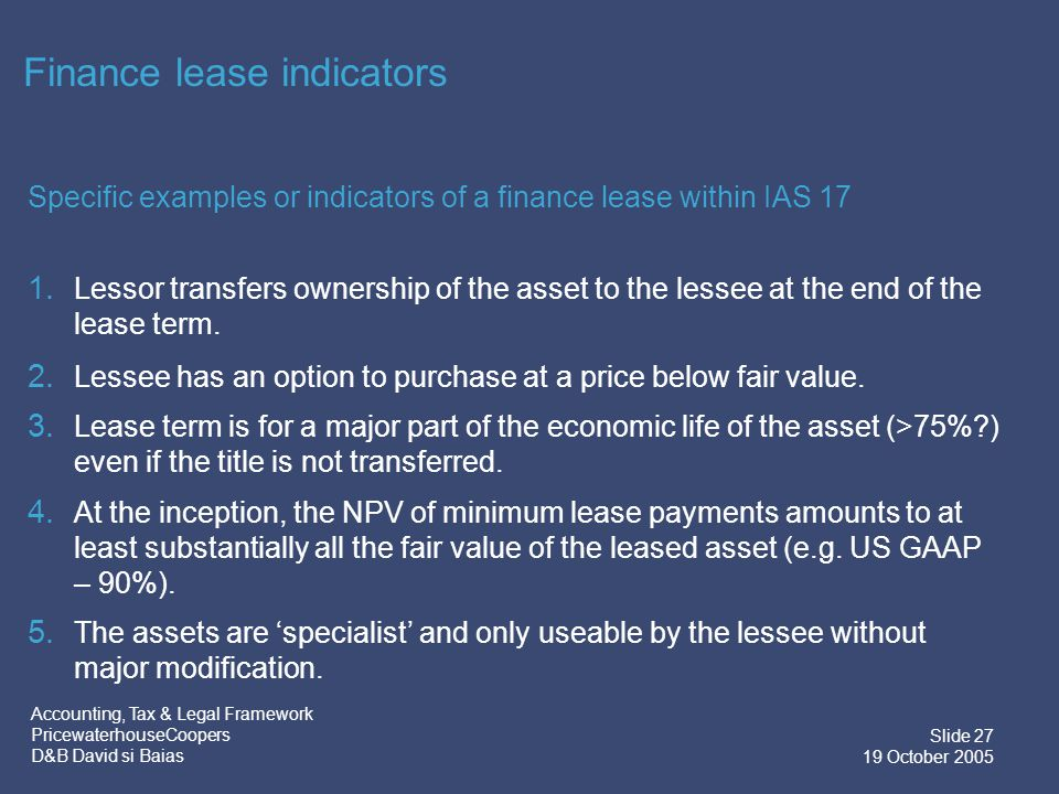 Accounting, Tax & Legal Framework PricewaterhouseCoopers D&B David si Baias Slide 28 19 October 2005 Other finance lease indicators Other indicators of a finance lease within IAS 17 1.On cancellation, the lessor's losses associated with early termination are borne by the lessee.