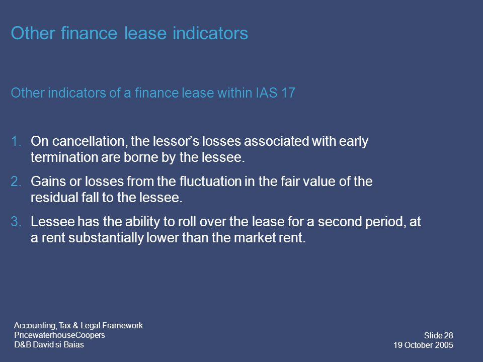 Accounting, Tax & Legal Framework PricewaterhouseCoopers D&B David si Baias Slide 29 19 October 2005 Operating Lease Indicators IAS 17 identifies the following indicators of an operating lease: 1.If ownership of the asset transfers at the end of the lease for a variable payment equal to its fair value at that moment.