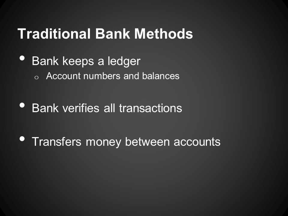 Cryptocurrency Methods Members of community (miners) keep a ledger o Addresses and balances Verify transactions as they happen o Approve them if the balance exists Transfer balance to other address Issue Confirmation
