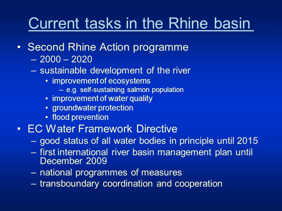 Today's water management issues in the Rhine basin To restore free migration –through the rivers and to increase the habitat diversity along the waters To reduce diffuse pollution –in particular from nutrients, plant protective agents, metals, dangerous substances derived from historic pollution To further reduce point source pollution –in particular due to industrial and municipal inputs To harmonize water uses and environmental objectives –navigation, hydropower, flood protection and others