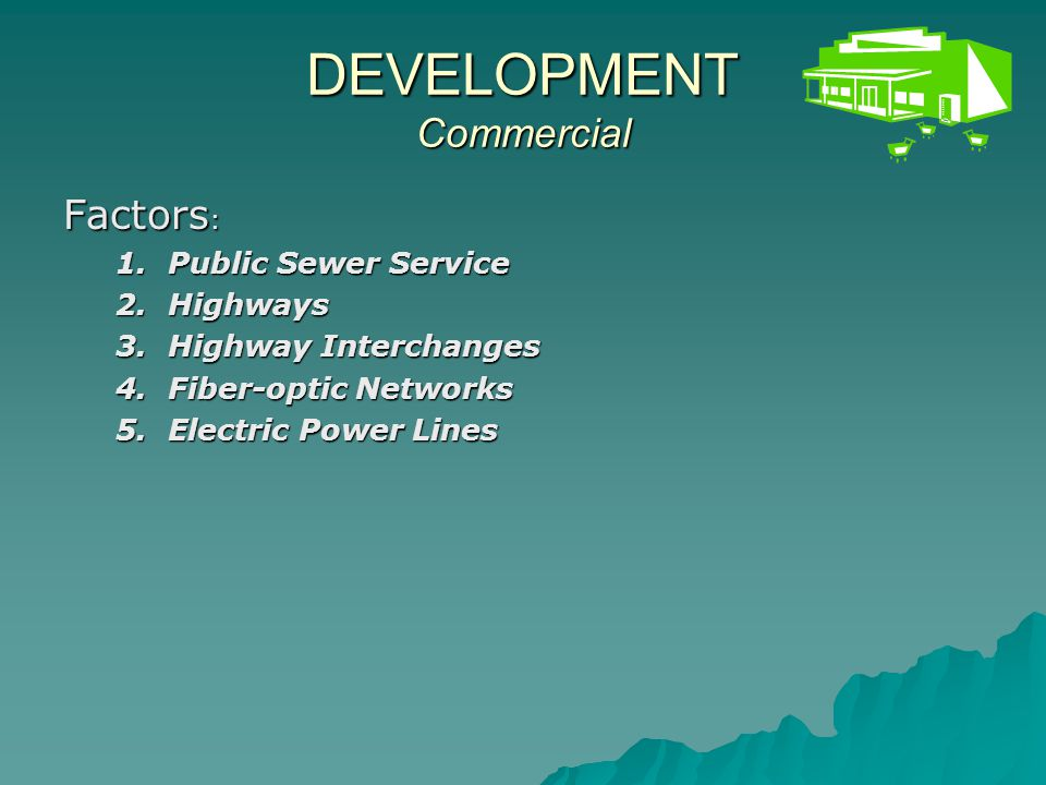 DEVELOPMENT Commercial Factor #1: Public Sewer Service Facility Planning Areas (208 Plans)Facility Planning Areas (208 Plans) Factor Suitability: HIGH: areas that currently have sewersHIGH: areas that currently have sewers MODERATE: areas likely to have sewers within 20 years of last plan updateMODERATE: areas likely to have sewers within 20 years of last plan update LOW: areas not likely to have sewers within 20 years of last plan updateLOW: areas not likely to have sewers within 20 years of last plan update