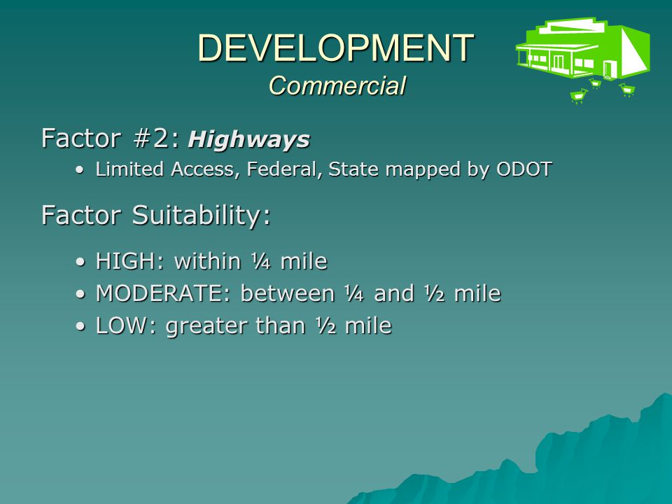 DEVELOPMENT Commercial Factor #3: Highway Interchanges mapped by ODOTmapped by ODOT Factor Suitability: HIGH: within ½ mileHIGH: within ½ mile MODERATE: between ½ and 1 mileMODERATE: between ½ and 1 mile LOW: greater than 1 mileLOW: greater than 1 mile