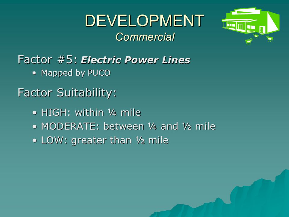 DEVELOPMENT Commercial Land Category Suitability : HIGH : must have HIGH suitability for both SEWER and ELECTRIC POWER and NOT LOW suitability for HIGHWAY or HIGHWAY INTERCHANGEHIGH : must have HIGH suitability for both SEWER and ELECTRIC POWER and NOT LOW suitability for HIGHWAY or HIGHWAY INTERCHANGE MODERATE: must have at least MODERATE suitability for both SEWER and ELECTRIC POWER and NOT LOW suitability for HIGHWAY or HIGHWAY INTERCHANGEMODERATE: must have at least MODERATE suitability for both SEWER and ELECTRIC POWER and NOT LOW suitability for HIGHWAY or HIGHWAY INTERCHANGE LOW: all areas that do not qualify as HIGH or MODERATE commercial development suitabilityLOW: all areas that do not qualify as HIGH or MODERATE commercial development suitability