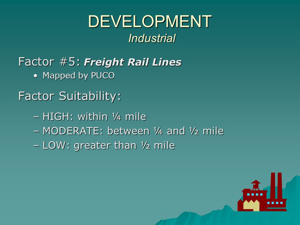DEVELOPMENT Industrial Factor #6: Gas Lines Mapped by NPMS (National Pipeline Mapping System)Mapped by NPMS (National Pipeline Mapping System) Factor Suitability: HIGH: TBDHIGH: TBD MODERATE: TBDMODERATE: TBD LOW: TBDLOW: TBD