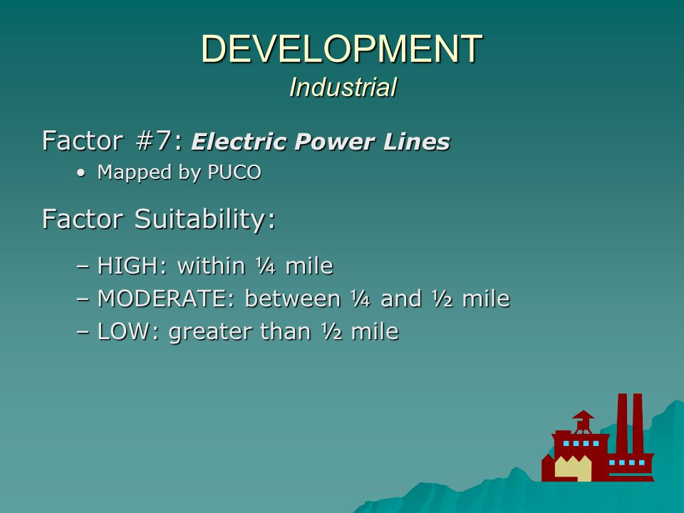 DEVELOPMENT Industrial Land Category Suitability : HIGH : must have HIGH suitability for both SEWER and ELECTRIC POWER and NOT LOW suitability for HIGHWAY or HIGHWAY INTERCHANGEHIGH : must have HIGH suitability for both SEWER and ELECTRIC POWER and NOT LOW suitability for HIGHWAY or HIGHWAY INTERCHANGE MODERATE: must have at least MODERATE suitability for both SEWER and ELECTRIC POWER and NOT LOW suitability for HIGHWAY or HIGHWAY INTERCHANGEMODERATE: must have at least MODERATE suitability for both SEWER and ELECTRIC POWER and NOT LOW suitability for HIGHWAY or HIGHWAY INTERCHANGE LOW: all areas that do not qualify as HIGH or MODERATE industrial development suitabilityLOW: all areas that do not qualify as HIGH or MODERATE industrial development suitability