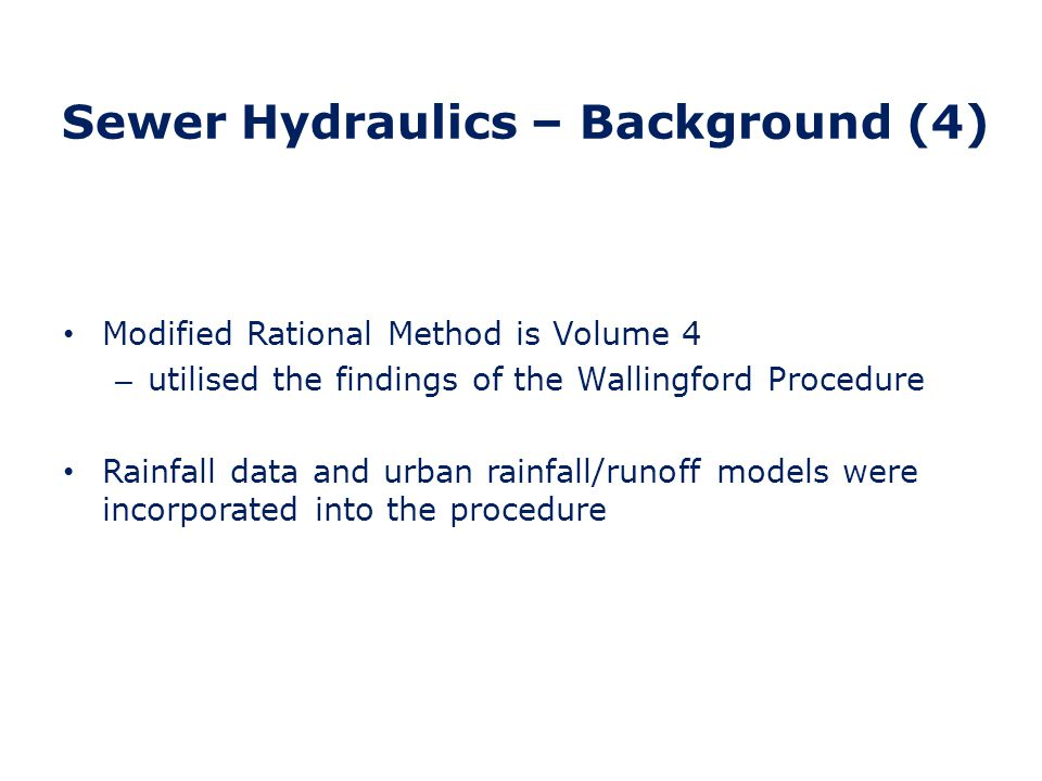Sewer Hydraulics – Background (5) Circa 1990 - Wallingford software circa converted to run on a pc and called WALLRUS Weaknesses - pipe analysis was limited to dendritic systems and could not deal with reverse flows Intermediate software introduced circa 1994 to handle reverse flows and backwater effects – SPIDA Infoworks introduced circa 1996 – fully pc based