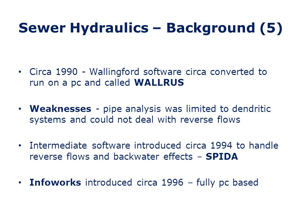 Sewer Hydraulics – Background (6) Infoworks is GIS Based information using STC25 Referencing Separate databases for nodes, links and area information New pipe analysis software based upon St Venant open channel flow equations (deal with reverse flows) Internationally applicable with different runoff models for different countries/catchments Dry Weather Flow (foul sewage) generator and Water Quality analysis