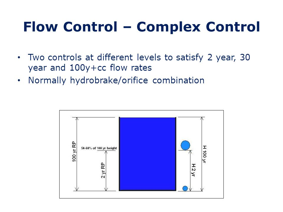Flow Control – Complex Control Lower control – hydrobrake for 2 year flow Higher control – normally orifice with soffit set at 2 year water level Hydrobrake and orifice pass forward 100y+cc flow when component is full Complex control builder – trial and error Analyse with SUDs component and check results for 2 year, 30 year and 100 year+cc flow rates Adjust as necessary (may need to adjust control and component)