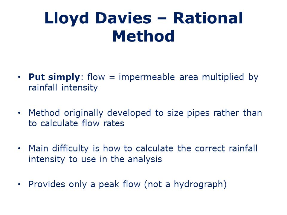 Rational Method - Assumptions Rainfall - uniform intensity over whole catchment being analysed Pipes run full (i.e.